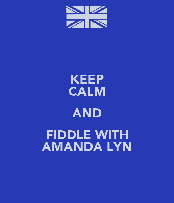 KEEP CALM AND FIDDLE WITH AMANDA LYN