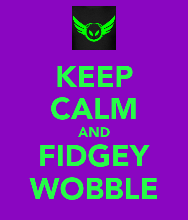 KEEP CALM AND FIDGEY WOBBLE