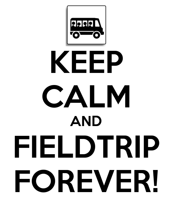 KEEP CALM AND FIELDTRIP FOREVER!