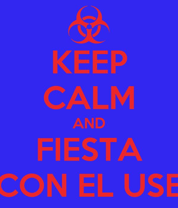KEEP CALM AND FIESTA CON EL USE