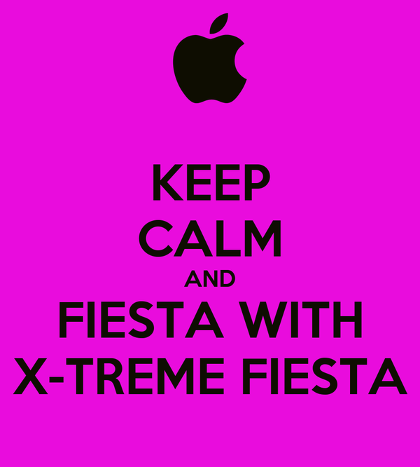 KEEP CALM AND FIESTA WITH X-TREME FIESTA