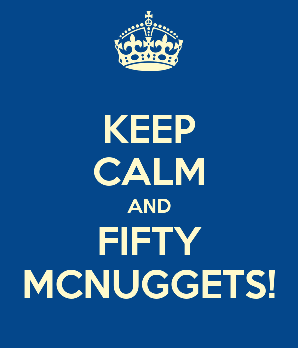 KEEP CALM AND FIFTY MCNUGGETS!