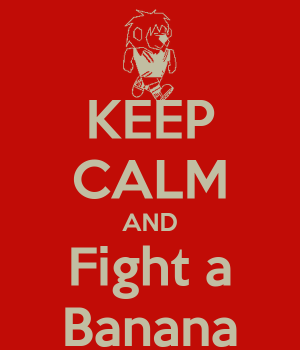 KEEP CALM AND Fight a Banana