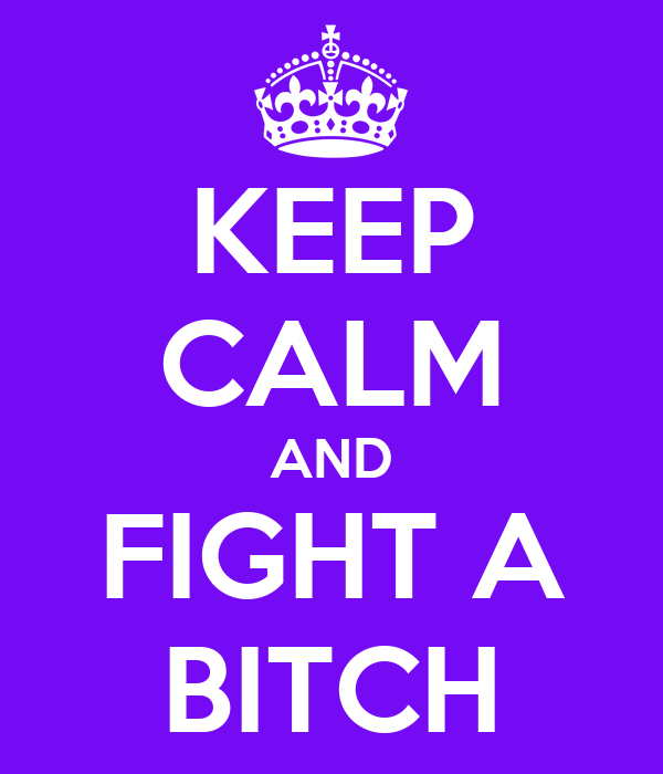 KEEP CALM AND FIGHT A BITCH