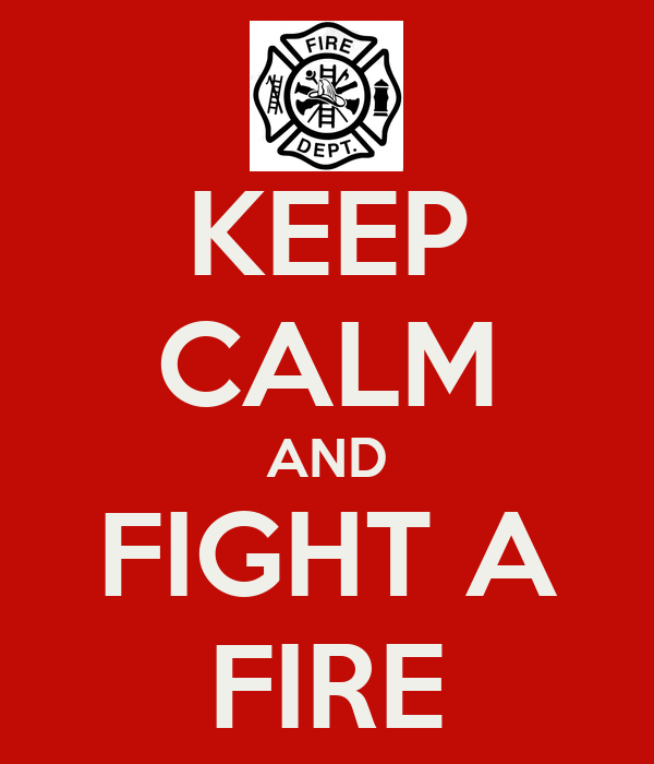 KEEP CALM AND FIGHT A FIRE