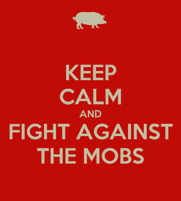 KEEP CALM AND FIGHT AGAINST THE MOBS