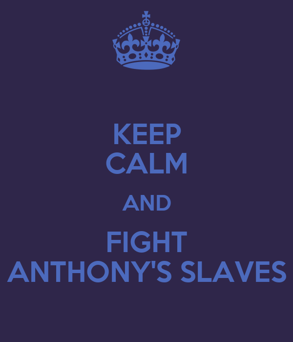 KEEP CALM AND FIGHT ANTHONY'S SLAVES