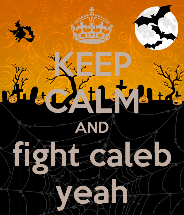 KEEP CALM AND fight caleb yeah