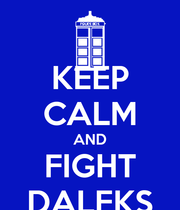 KEEP CALM AND FIGHT DALEKS