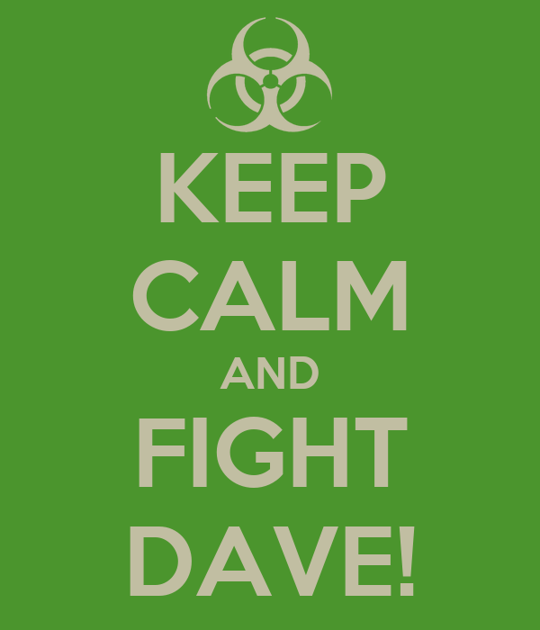 KEEP CALM AND FIGHT DAVE!