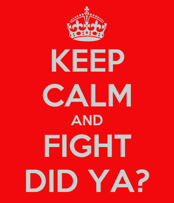 KEEP CALM AND FIGHT DID YA?