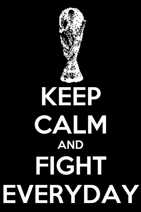 KEEP CALM AND FIGHT EVERYDAY