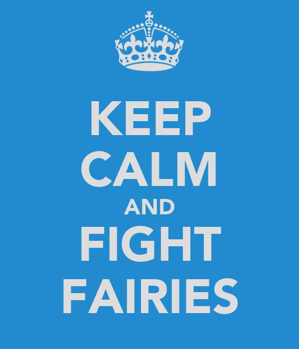 KEEP CALM AND FIGHT FAIRIES