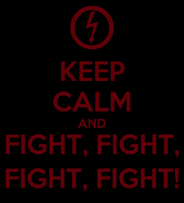 KEEP CALM AND FIGHT, FIGHT, FIGHT, FIGHT!