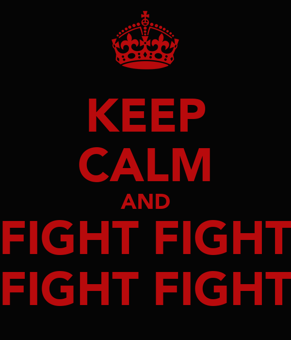KEEP CALM AND FIGHT FIGHT FIGHT FIGHT