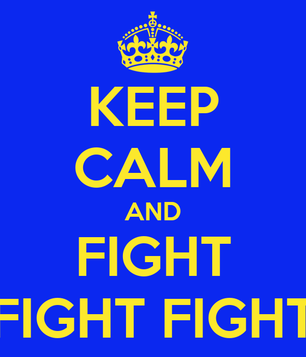 KEEP CALM AND FIGHT FIGHT FIGHT