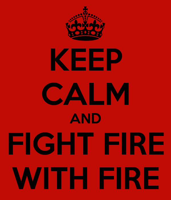 KEEP CALM AND FIGHT FIRE WITH FIRE