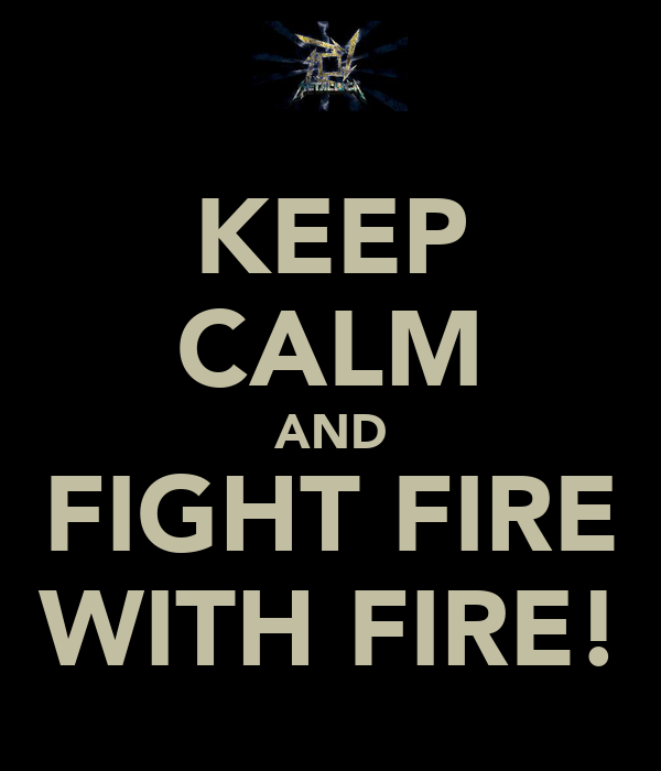 KEEP CALM AND FIGHT FIRE WITH FIRE!