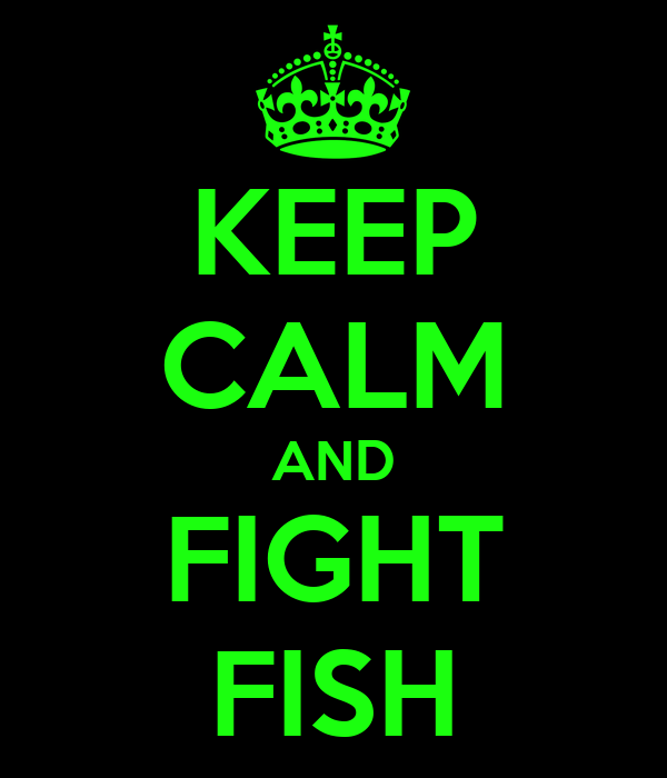 KEEP CALM AND FIGHT FISH