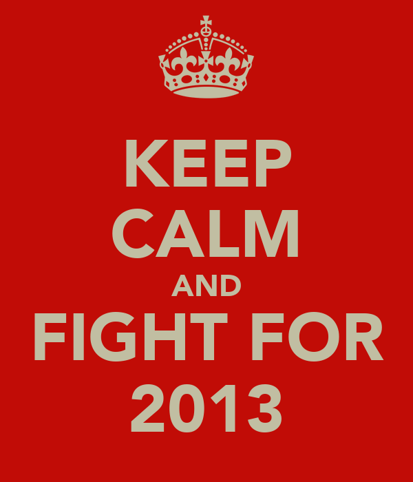 KEEP CALM AND FIGHT FOR 2013