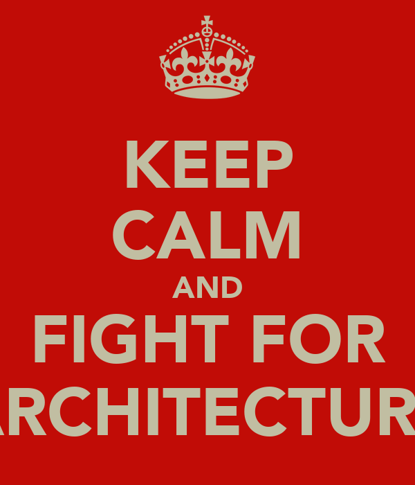 KEEP CALM AND FIGHT FOR ARCHITECTURE