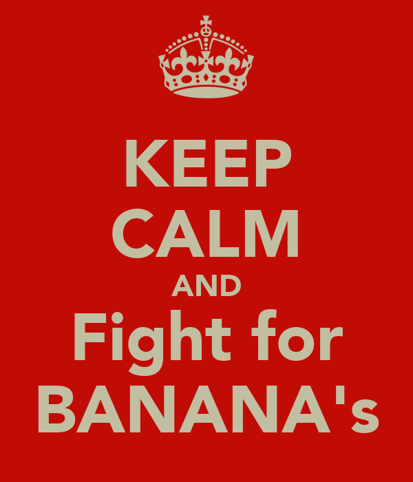 KEEP CALM AND Fight for BANANA's