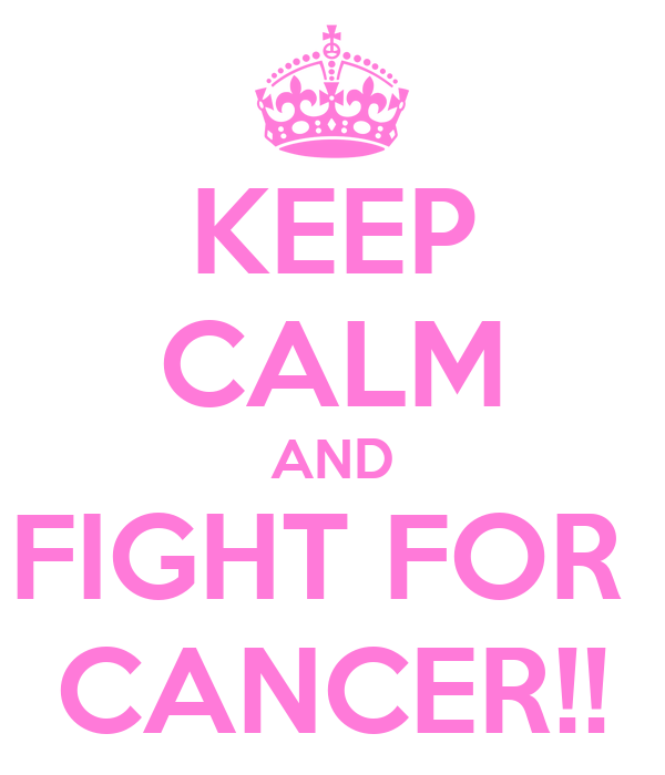 KEEP CALM AND FIGHT FOR  CANCER!!