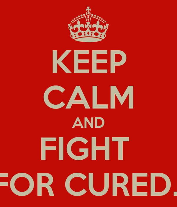 KEEP CALM AND FIGHT  FOR CURED..