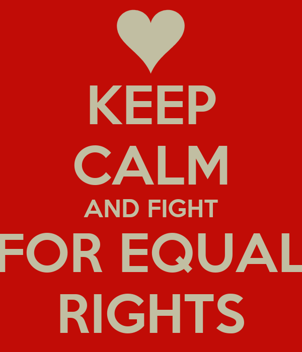 KEEP CALM AND FIGHT FOR EQUAL RIGHTS