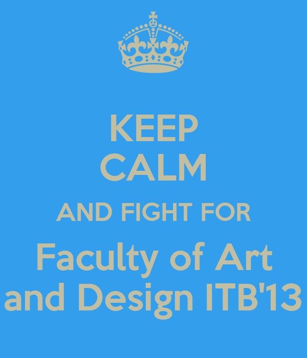 KEEP CALM AND FIGHT FOR Faculty of Art and Design ITB'13