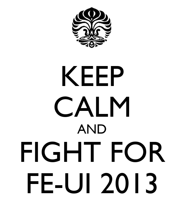 KEEP CALM AND FIGHT FOR FE-UI 2013