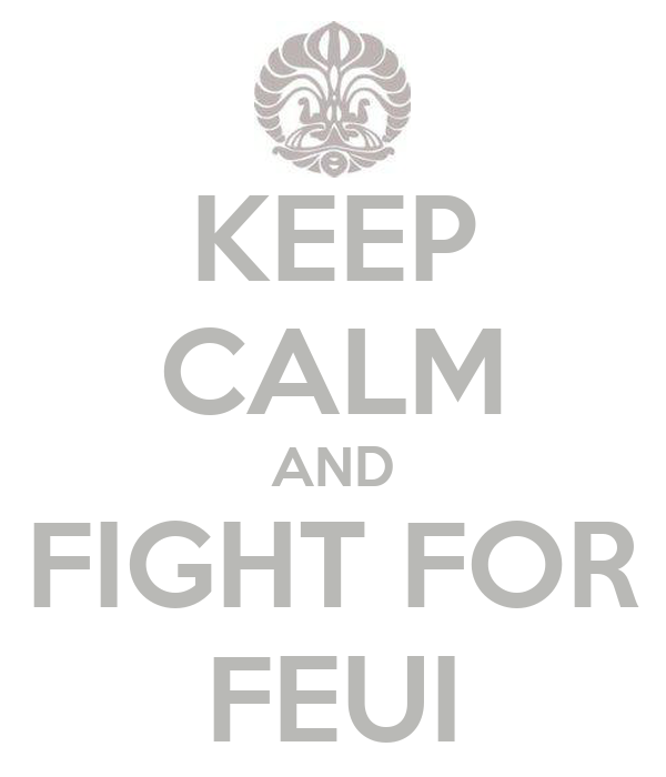 KEEP CALM AND FIGHT FOR FEUI