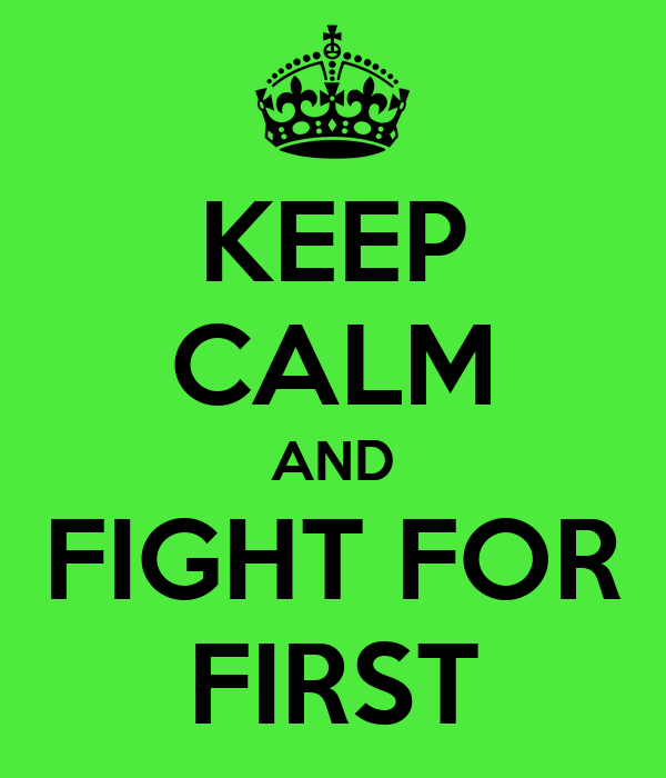 KEEP CALM AND FIGHT FOR FIRST