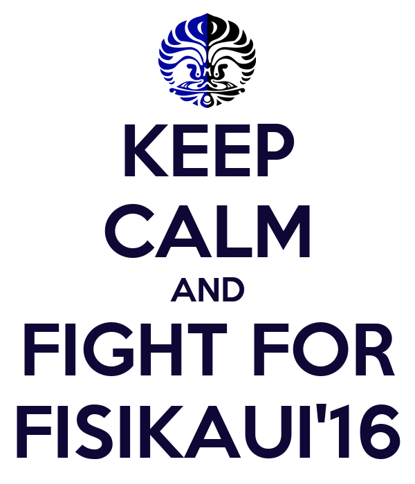 KEEP CALM AND FIGHT FOR FISIKAUI'16