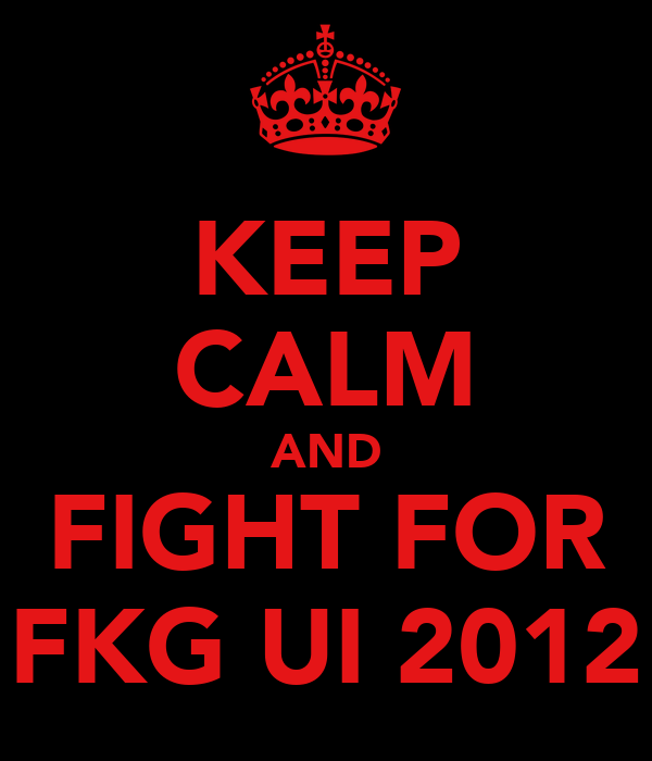 KEEP CALM AND FIGHT FOR FKG UI 2012