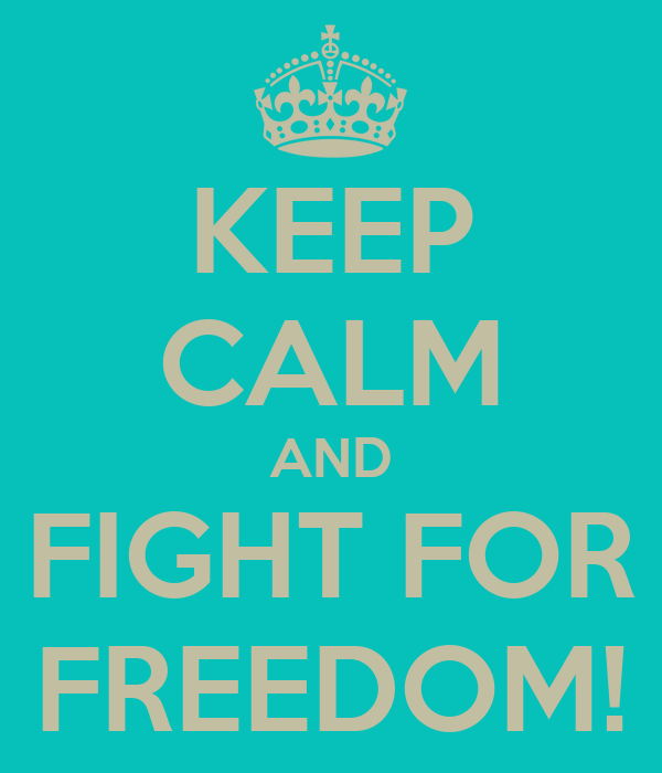 KEEP CALM AND FIGHT FOR FREEDOM!