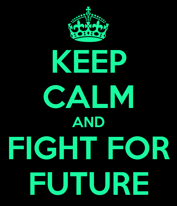 KEEP CALM AND FIGHT FOR FUTURE
