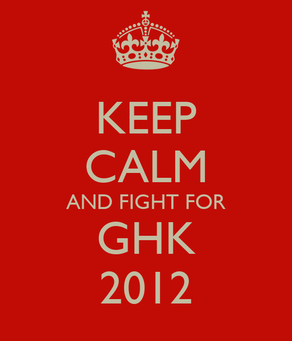 KEEP CALM AND FIGHT FOR GHK 2012