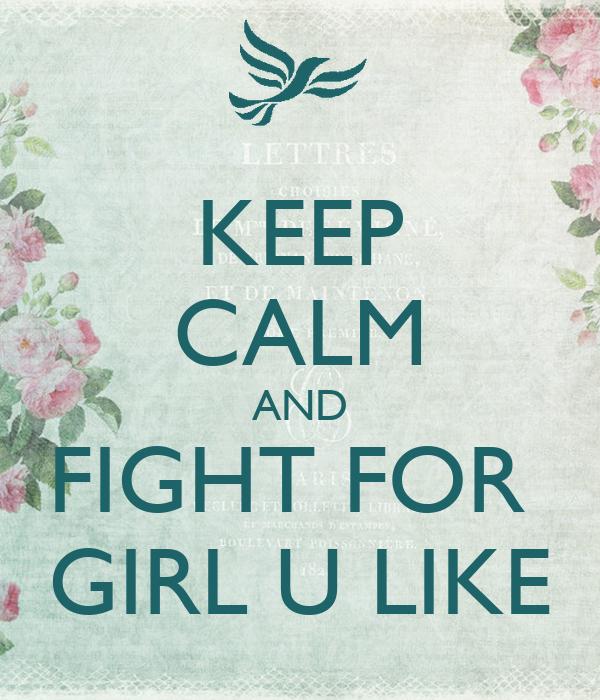 KEEP CALM AND FIGHT FOR  GIRL U LIKE