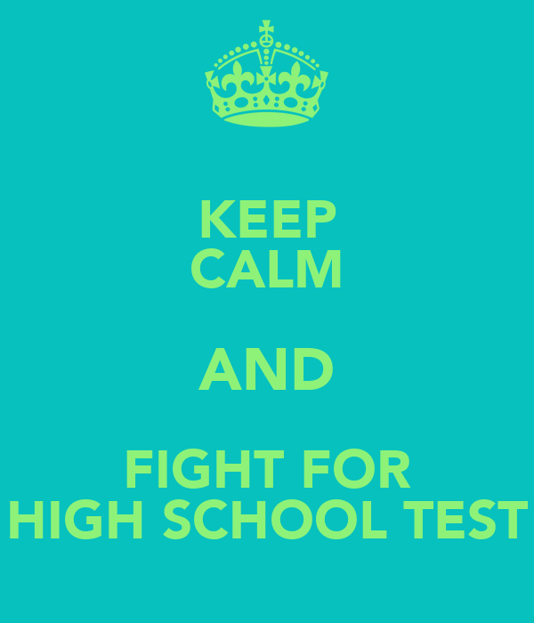 KEEP CALM AND FIGHT FOR HIGH SCHOOL TEST