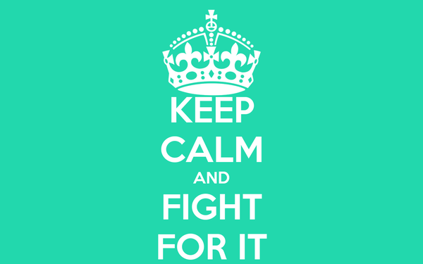 KEEP CALM AND FIGHT FOR IT