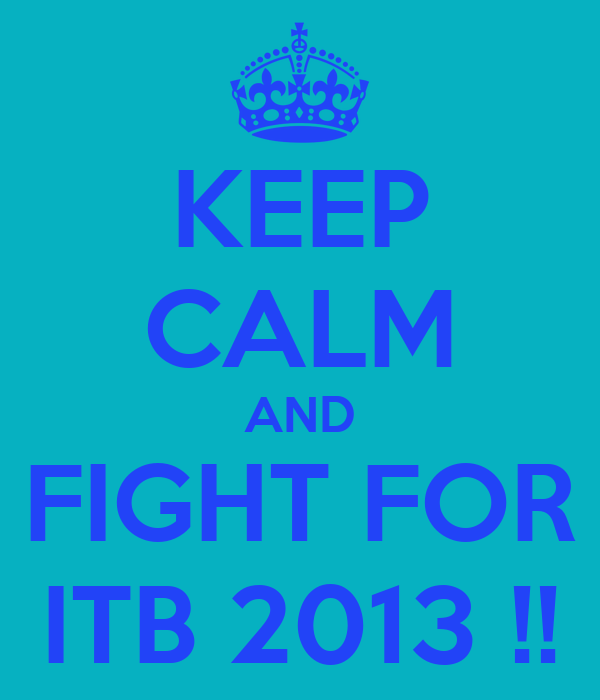 KEEP CALM AND FIGHT FOR ITB 2013 !!