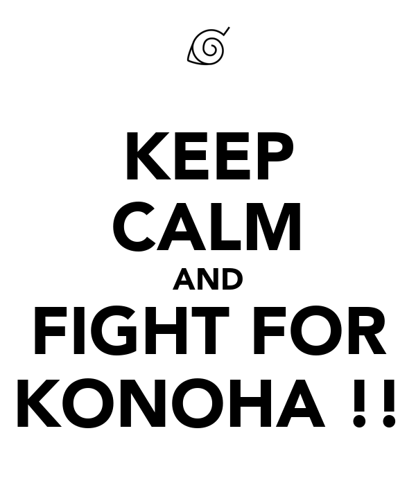 KEEP CALM AND FIGHT FOR KONOHA !!