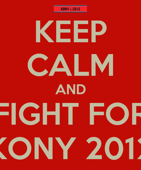 KEEP CALM AND FIGHT FOR KONY 2012