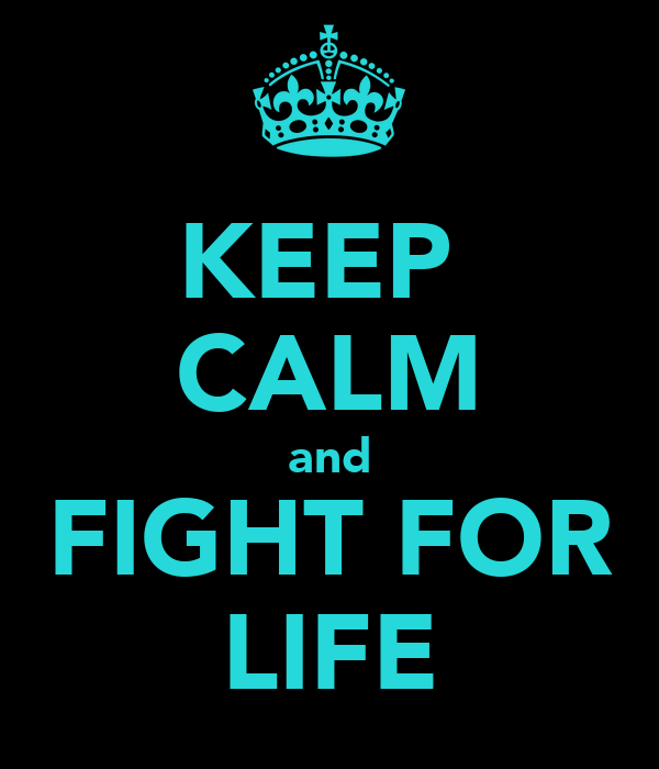 KEEP  CALM and FIGHT FOR LIFE