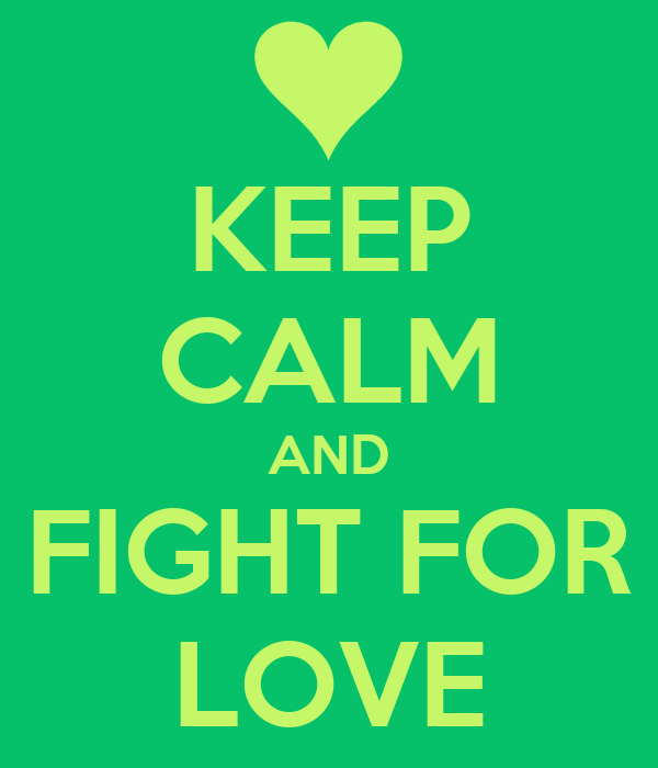 KEEP CALM AND FIGHT FOR LOVE