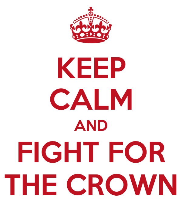 KEEP CALM AND FIGHT FOR THE CROWN
