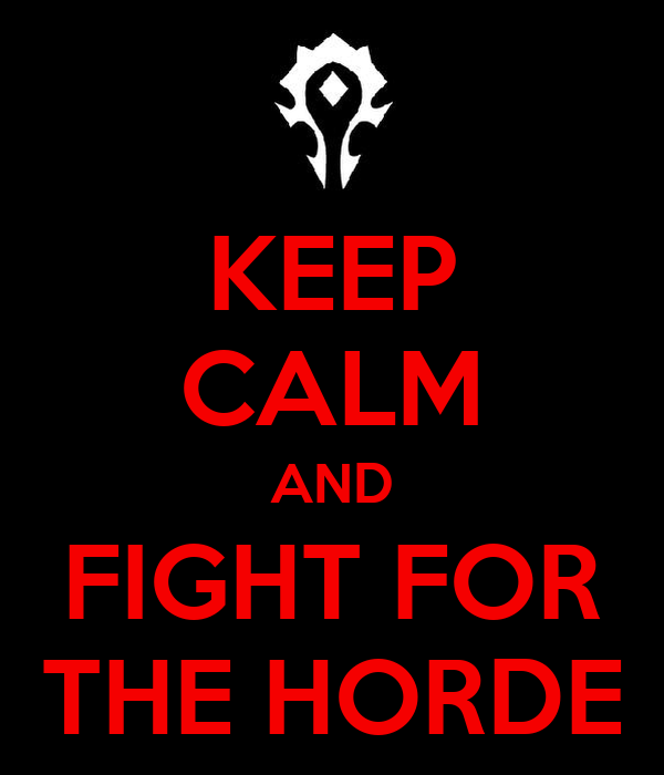 KEEP CALM AND FIGHT FOR THE HORDE