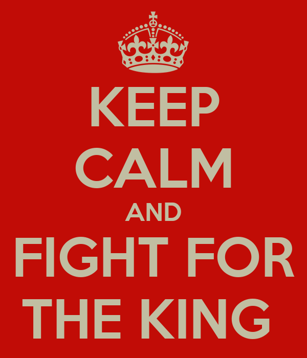 KEEP CALM AND FIGHT FOR THE KING