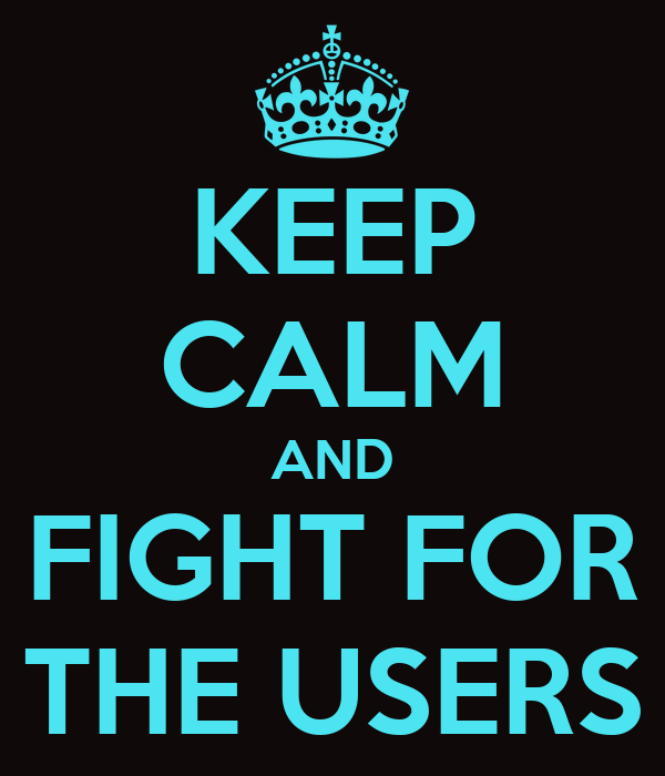 KEEP CALM AND FIGHT FOR THE USERS